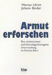 Armut erforschen: eine einkommens- und lebenslagenbezogene  Untersuchung im Kanton Bern [Researching Poverty: An Income- and  Life-Situation Related Study in the Canton of Bern] by